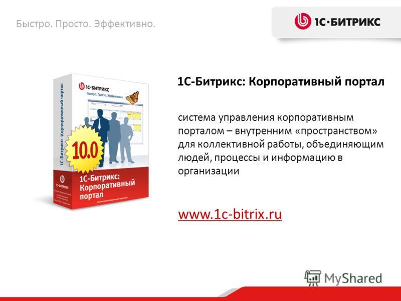 1С-Битрикс: Корпоративный портал система управления корпоративным порталом – внутренним «пространством» для коллективной работы, объединяющим людей, процессы и информацию в организации www.1c-bitrix.ru Быстро. Просто. Эффективно.