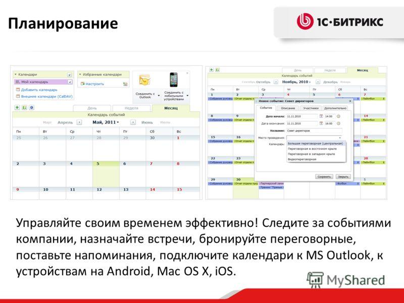 Управляйте своим временем эффективно! Следите за событиями компании, назначайте встречи, бронируйте переговорные, поставьте напоминания, подключите календари к MS Outlook, к устройствам на Android, Mac OS X, iOS. Планирование