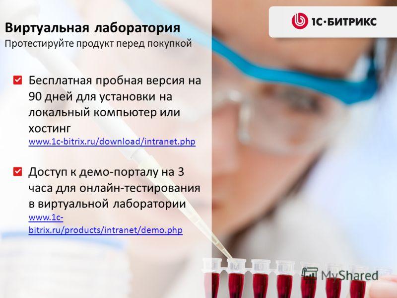Виртуальная лаборатория Протестируйте продукт перед покупкой Бесплатная пробная версия на 90 дней для установки на локальный компьютер или хостинг www.1c-bitrix.ru/download/intranet.php www.1c-bitrix.ru/download/intranet.php Доступ к демо-порталу на
