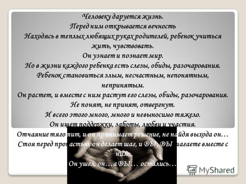 Человеку даруется жизнь. Перед ним открывается вечность Находясь в теплых любящих руках родителей, ребенок учиться жить, чувствовать. Он узнает и познает мир. Но в жизни каждого ребенка есть слезы, обиды, разочарования. Ребенок становиться злым, несч