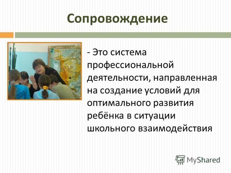 Сопровождение - Это система профессиональной деятельности, направленная на создание условий для оптимального развития ребёнка в ситуации школьного взаимодействия