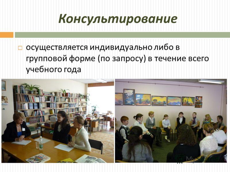 Консультирование осуществляется индивидуально либо в групповой форме ( по запросу ) в течение всего учебного года