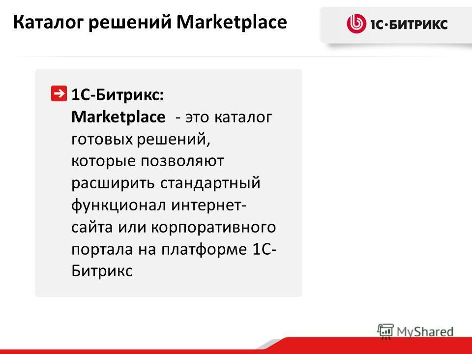 Каталог решений Marketplace 1С-Битрикс: Marketplace - это каталог готовых решений, которые позволяют расширить стандартный функционал интернет- сайта или корпоративного портала на платформе 1С- Битрикс