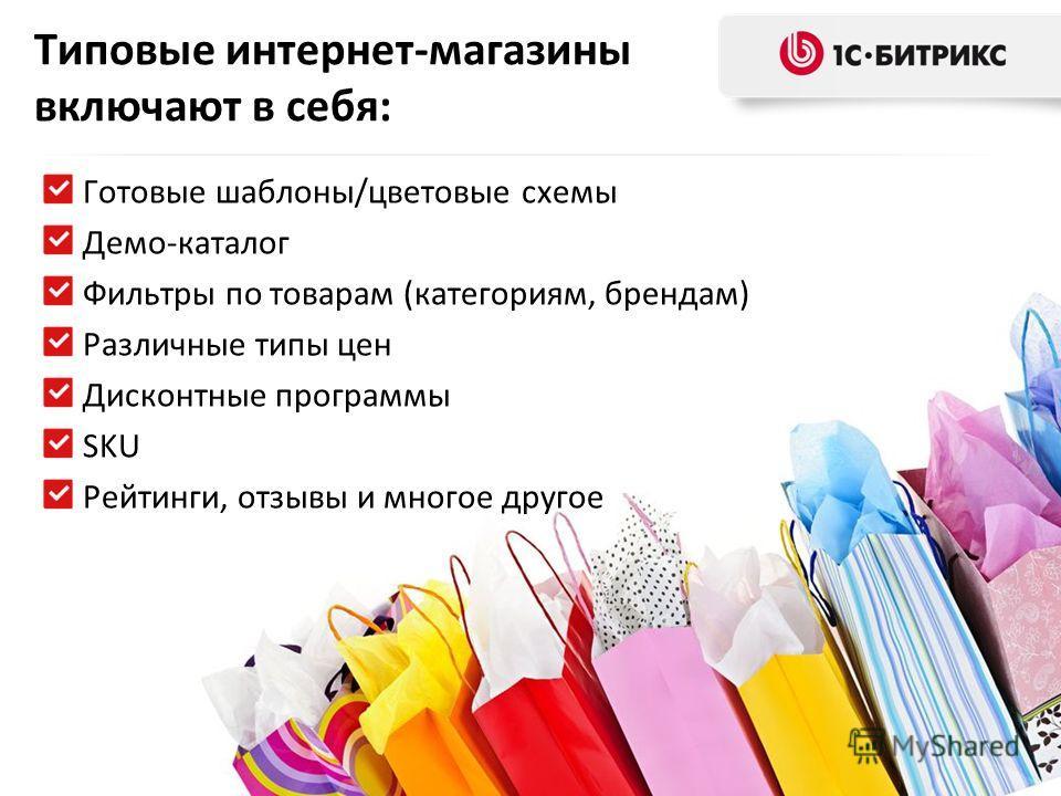 Типовые интернет-магазины включают в себя: Готовые шаблоны/цветовые схемы Демо-каталог Фильтры по товарам (категориям, брендам) Различные типы цен Дисконтные программы SKU Рейтинги, отзывы и многое другое