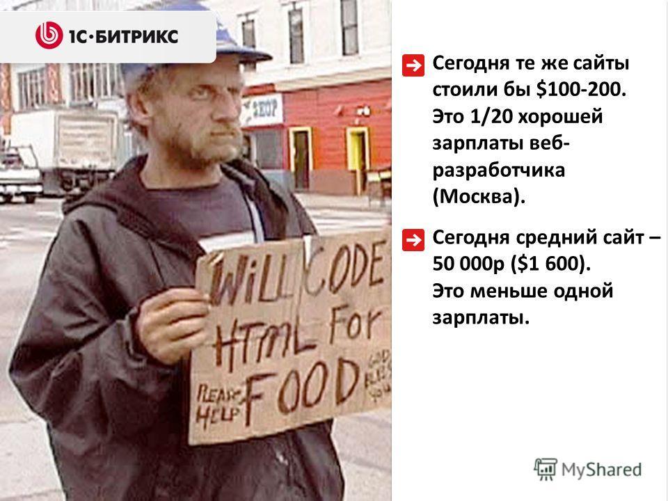 Сегодня те же сайты стоили бы $100-200. Это 1/20 хорошей зарплаты веб- разработчика (Москва). Сегодня средний сайт – 50 000р ($1 600). Это меньше одной зарплаты.