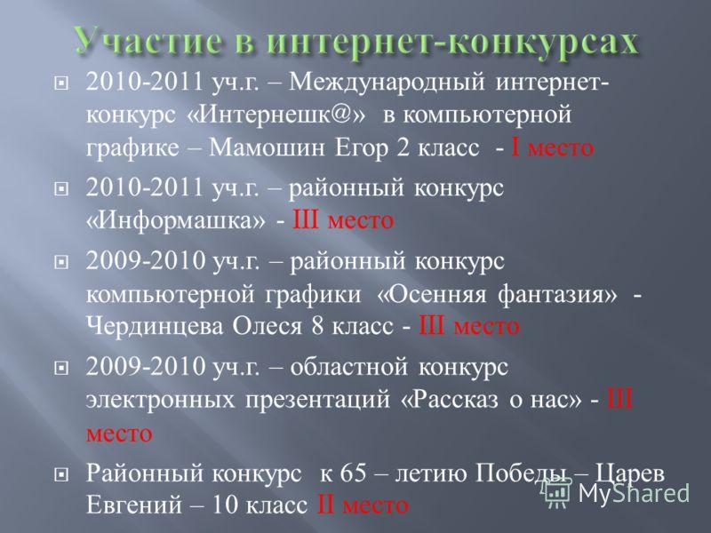 2010-2011 уч. г. – Международный интернет - конкурс « Интернешк @» в компьютерной графике – Мамошин Егор 2 класс - I место 2010-2011 уч. г. – районный конкурс « Информашка » - III место 2009-2010 уч. г. – районный конкурс компьютерной графики « Осенн