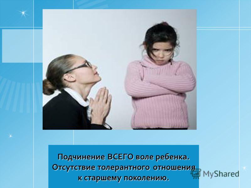 Подчинение ВСЕГО воле ребенка. Отсутствие толерантного отношения к старшему поколению.