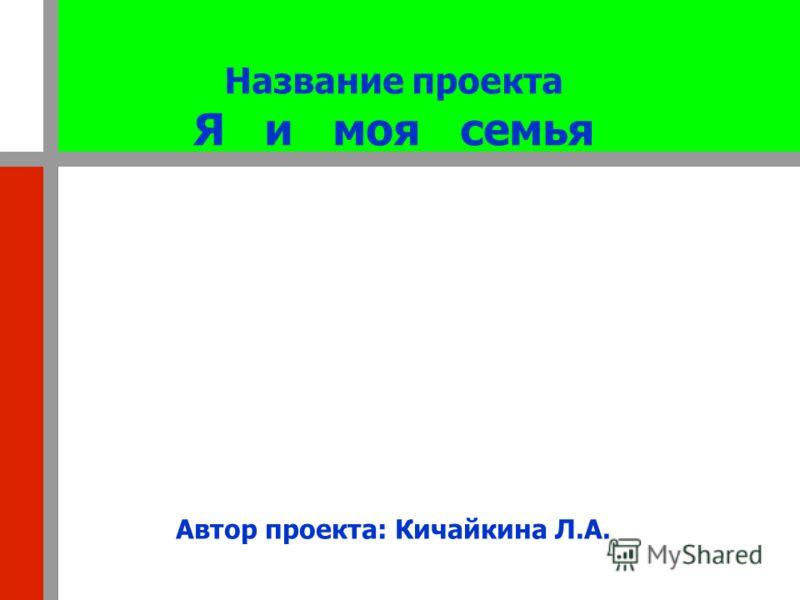 Название проекта Я и моя семья Автор проекта: Кичайкина Л.А.