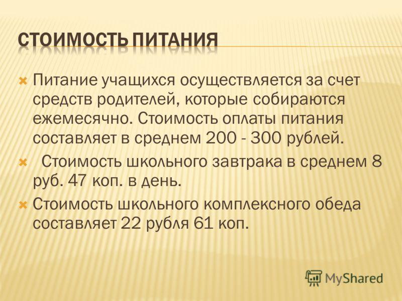 Питание учащихся осуществляется за счет средств родителей, которые собираются ежемесячно. Стоимость оплаты питания составляет в среднем 200 - 300 рублей. Стоимость школьного завтрака в среднем 8 руб. 47 коп. в день. Стоимость школьного комплексного о