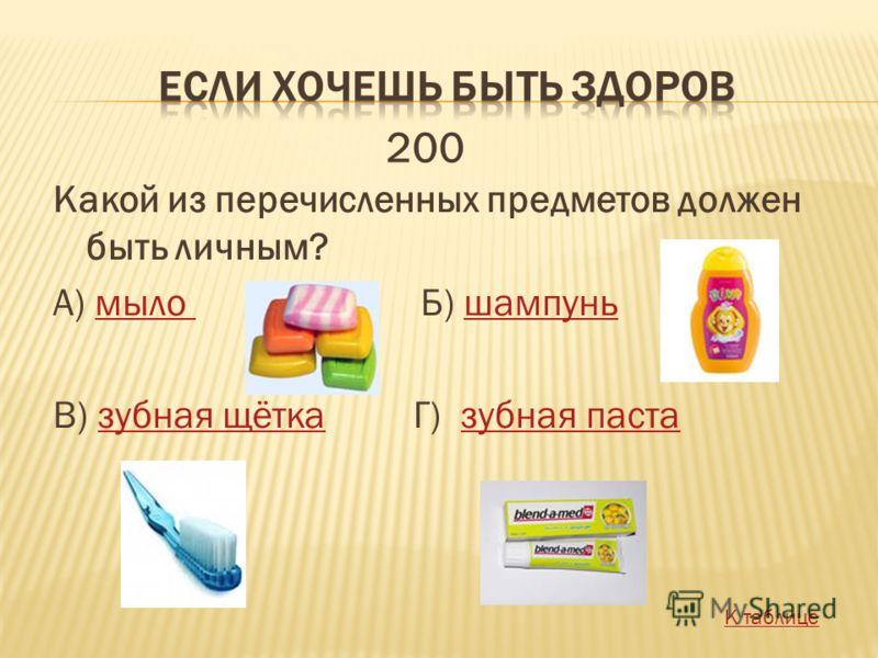 Какой из перечисленных предметов должен быть личным? А) мыло Б) шампуньмыло шампунь В) зубная щётка Г) зубная пастазубная щётказубная паста 200 К таблице