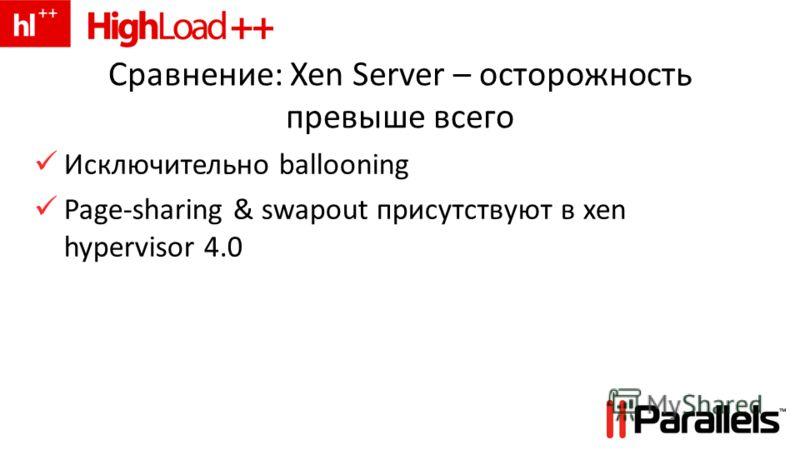 Сравнение: Xen Server – осторожность превыше всего Исключительно ballooning Page-sharing & swapout присутствуют в xen hypervisor 4.0