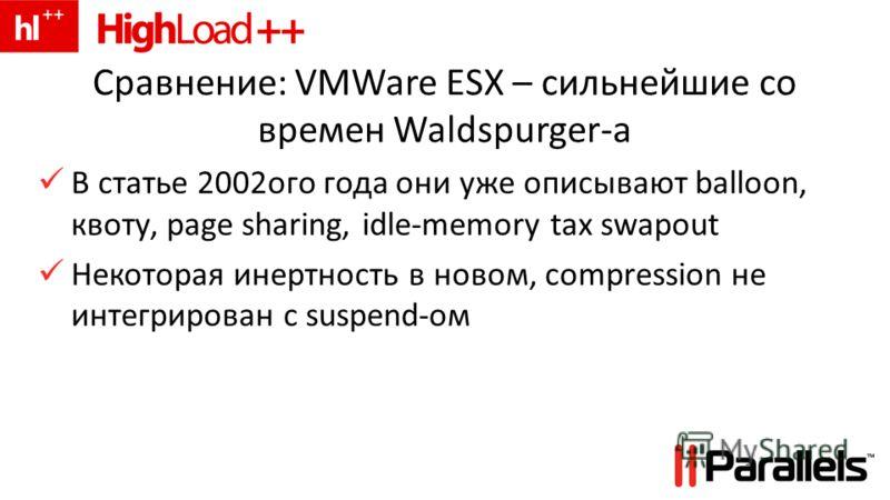 Сравнение: VMWare ESX – сильнейшие со времен Waldspurger-а В статье 2002ого года они уже описывают balloon, квоту, page sharing, idle-memory tax swapout Некоторая инертность в новом, compression не интегрирован с suspend-ом