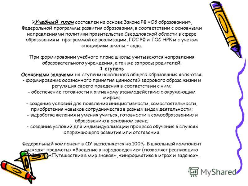 Учебный план составлен на основе Закона РФ «Об образовании», Федеральной программы развития образования, в соответствии с основными направлениями политики правительства Свердловской области в сфере образования и программой ее реализации, ГОС РФ и ГОС