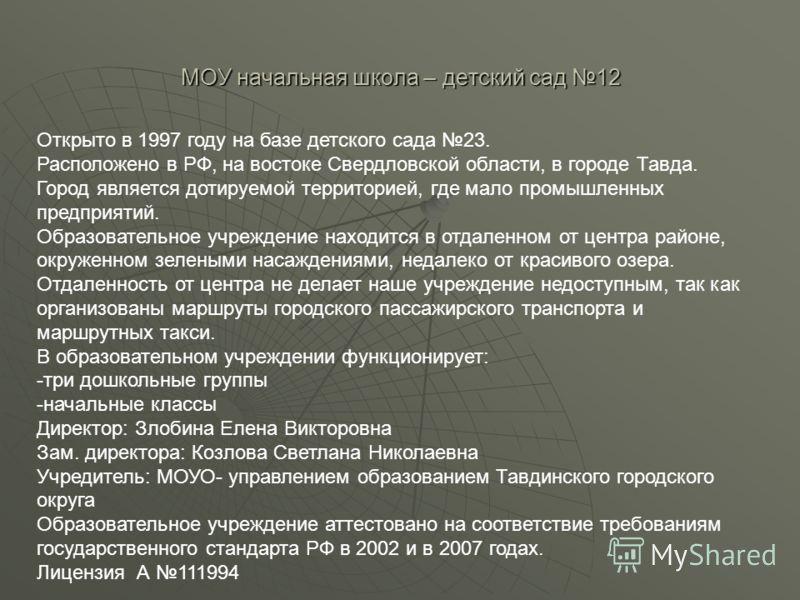 МОУ начальная школа – детский сад 12 Открыто в 1997 году на базе детского сада 23. Расположено в РФ, на востоке Свердловской области, в городе Тавда. Город является дотируемой территорией, где мало промышленных предприятий. Образовательное учреждение