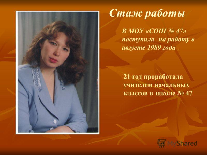 В МОУ «СОШ 47» поступила на работу в августе 1989 года. 21 год проработала учителем начальных классов в школе 47 Стаж работы