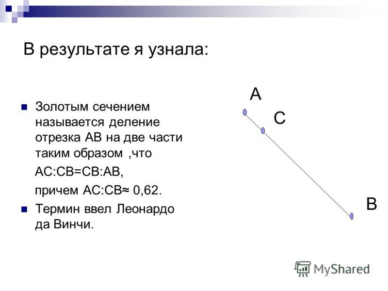 В результате я узнала: Золотым сечением называется деление отрезка АВ на две части таким образом,что АС:СВ=СВ:АВ, причем АС:СВ 0,62. Термин ввел Леонардо да Винчи. А С В