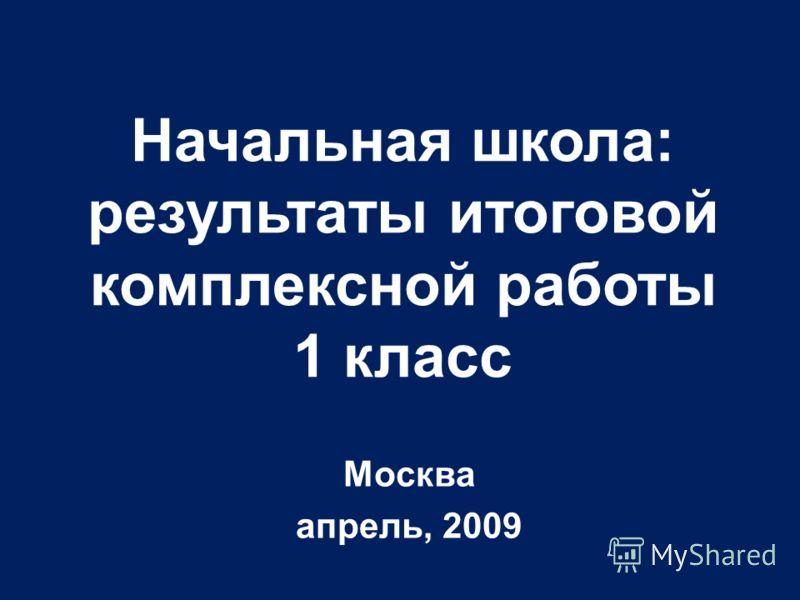 Москва апрель, 2009 Начальная школа: результаты итоговой комплексной работы 1 класс