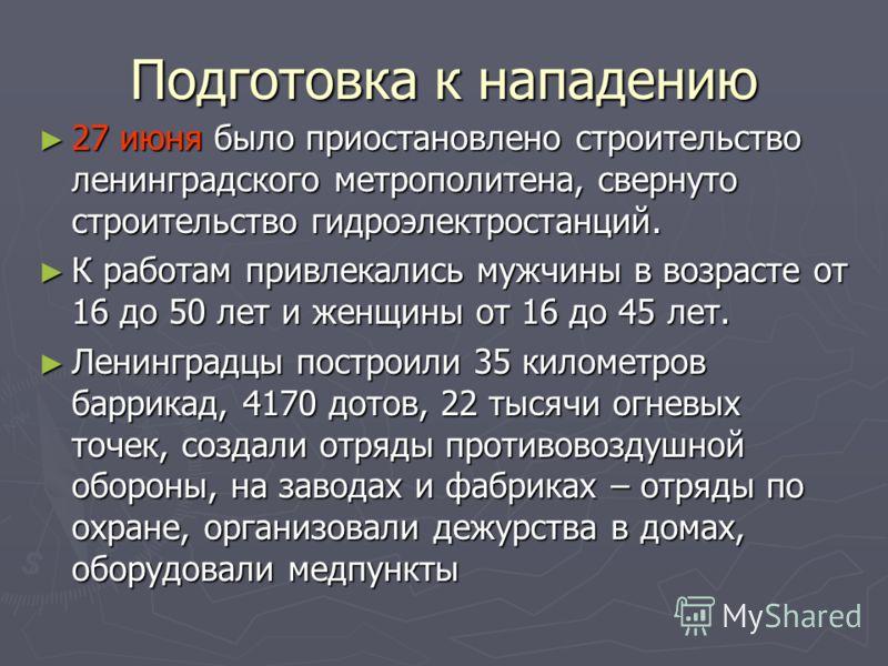 Подготовка к нападению 27 июня было приостановлено строительство ленинградского метрополитена, свернуто строительство гидроэлектростанций. 27 июня было приостановлено строительство ленинградского метрополитена, свернуто строительство гидроэлектростан