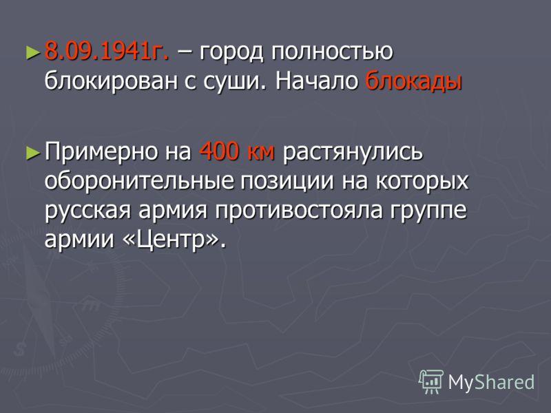 8.09.1941г. – город полностью блокирован с суши. Начало блокады 8.09.1941г. – город полностью блокирован с суши. Начало блокады Примерно на 400 км растянулись оборонительные позиции на которых русская армия противостояла группе армии «Центр». Примерн