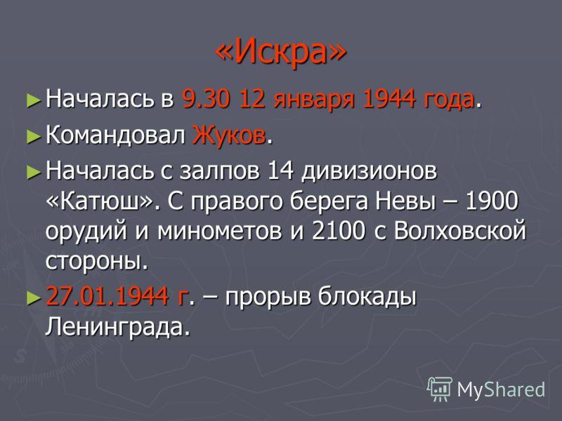 «Искра» Началась в 9.30 12 января 1944 года. Началась в 9.30 12 января 1944 года. Командовал Жуков. Командовал Жуков. Началась с залпов 14 дивизионов «Катюш». С правого берега Невы – 1900 орудий и минометов и 2100 с Волховской стороны. Началась с зал