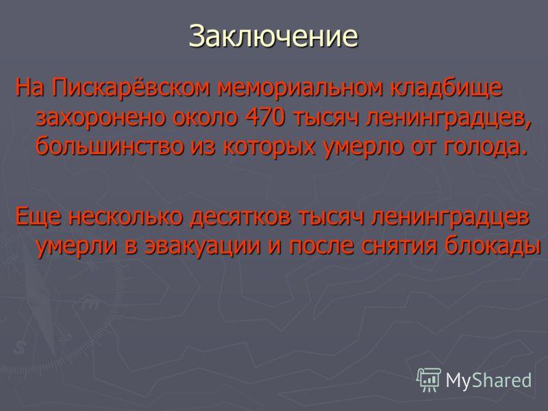 Заключение На Пискарёвском мемориальном кладбище захоронено около 470 тысяч ленинградцев, большинство из которых умерло от голода. Еще несколько десятков тысяч ленинградцев умерли в эвакуации и после снятия блокады