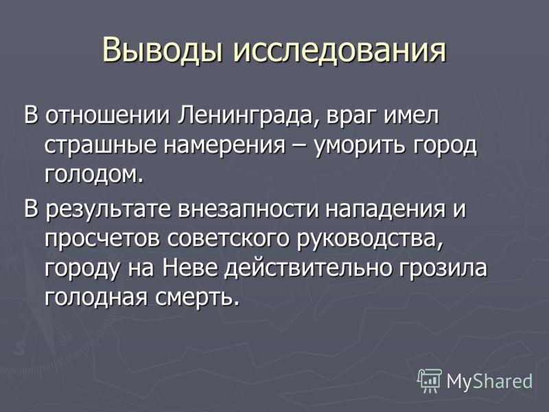 Выводы исследования В отношении Ленинграда, враг имел страшные намерения – уморить город голодом. В результате внезапности нападения и просчетов советского руководства, городу на Неве действительно грозила голодная смерть.