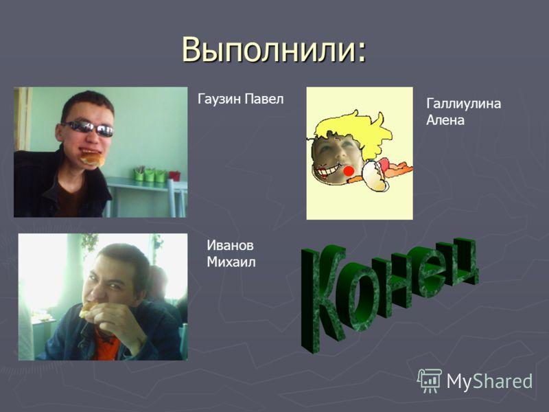Выполнили: Гаузин Павел Иванов Михаил Галлиулина Алена