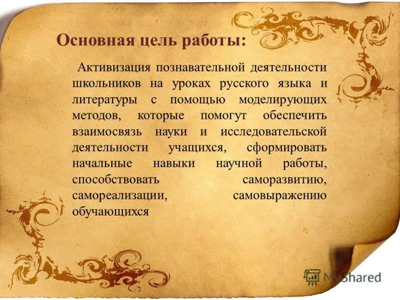 Основная цель работы: Активизация познавательной деятельности школьников на уроках русского языка и литературы с помощью моделирующих методов, которые помогут обеспечить взаимосвязь науки и исследовательской деятельности учащихся, сформировать началь
