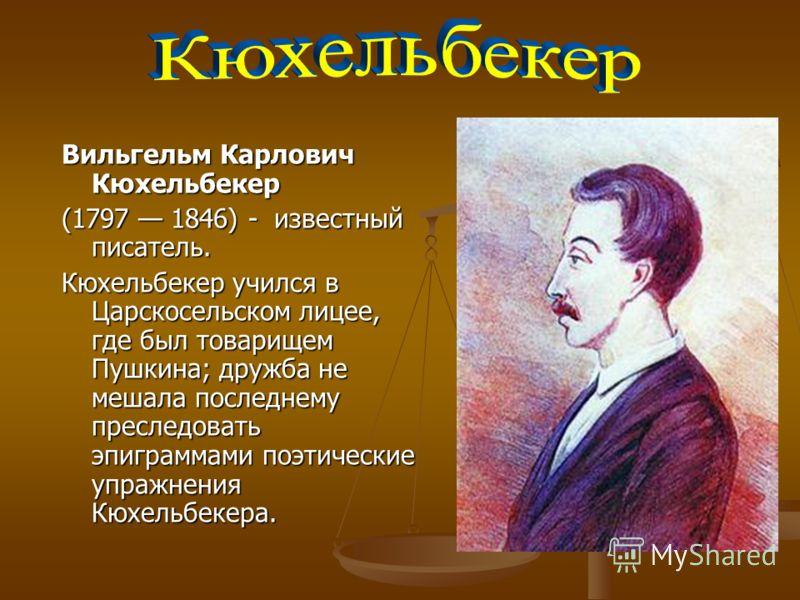 Вильгельм Карлович Кюхельбекер (1797 1846) - известный писатель. Кюхельбекер учился в Царскосельском лицее, где был товарищем Пушкина; дружба не мешала последнему преследовать эпиграммами поэтические упражнения Кюхельбекера.