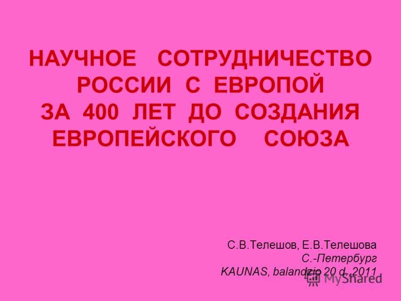 НАУЧНОЕ СОТРУДНИЧЕСТВО РОССИИ С ЕВРОПОЙ ЗА 400 ЛЕТ ДО СОЗДАНИЯ ЕВРОПЕЙСКОГО СОЮЗА C.В.Телешов, Е.В.Телешова С.-Петербург KAUNAS, balandzio 20 d.,2011