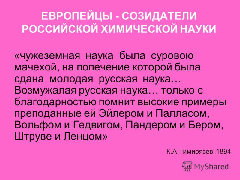 ЕВРОПЕЙЦЫ - СОЗИДАТЕЛИ РОССИЙСКОЙ ХИМИЧЕСКОЙ НАУКИ «чужеземная наука была суровою мачехой, на попечение которой была сдана молодая русская наука… Возмужалая русская наука… только с благодарностью помнит высокие примеры преподанные ей Эйлером и Паллас