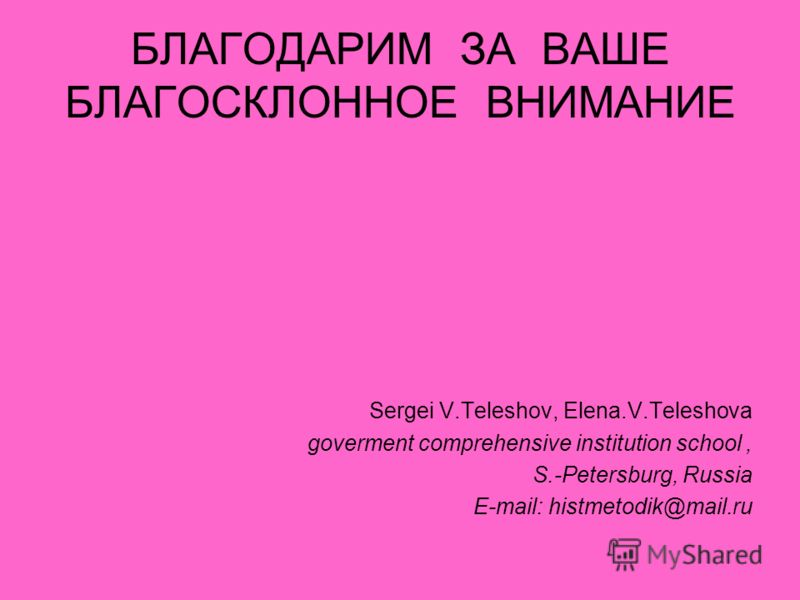 БЛАГОДАРИМ ЗА ВАШЕ БЛАГОСКЛОННОЕ ВНИМАНИЕ Sergei V.Teleshov, Elena.V.Teleshova goverment comprehensive institution school, S.-Petersburg, Russia E-mail: histmetodik@mail.ru