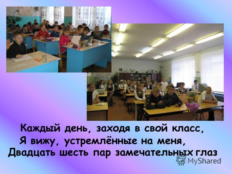Каждый день, заходя в свой класс, Я вижу, устремлённые на меня, Двадцать шесть пар замечательных глаз