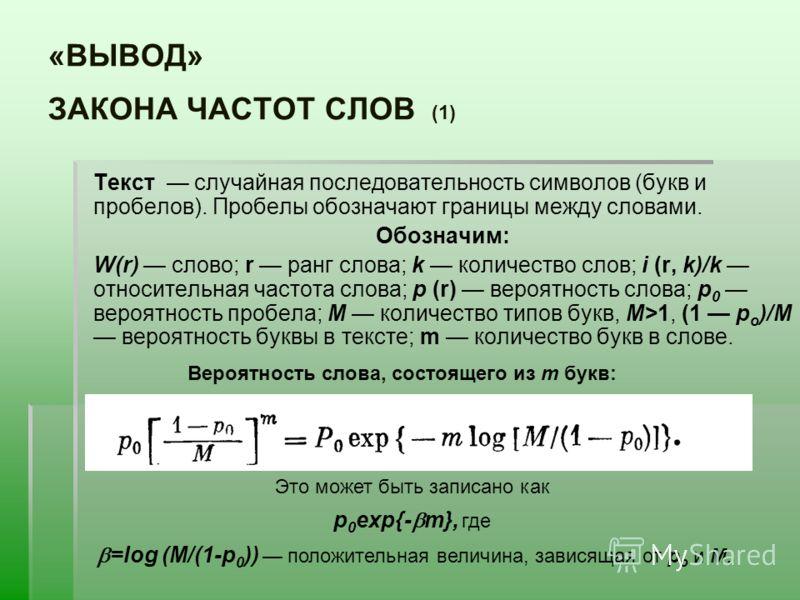 «ВЫВОД» ЗАКОНА ЧАСТОТ СЛОВ (1) Текст случайная последовательность символов (букв и пробелов). Пробелы обозначают границы между словами. Обозначим: W(r) слово; r ранг слова; k количество слов; i (r, k)/k относительная частота слова; р (r) вероятность