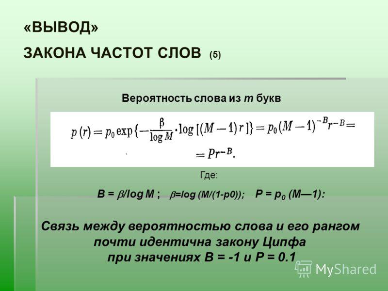 «ВЫВОД» ЗАКОНА ЧАСТОТ СЛОВ (5) Вероятность слова из m букв Где: B = /log M ; =log (M/(1-p0)); Р = p 0 (М1): Связь между вероятностью слова и его рангом почти идентична закону Ципфа при значениях B = -1 и P = 0.1