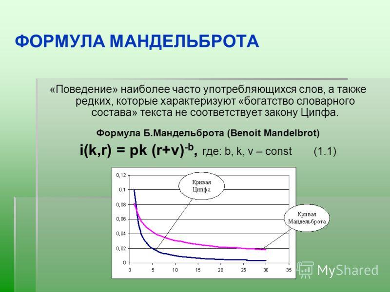 ФОРМУЛА МАНДЕЛЬБРОТА «Поведение» наиболее часто употребляющихся слов, а также редких, которые характеризуют «богатство словарного состава» текста не соответствует закону Ципфа. Формула Б.Мандельброта (Bеnоit Mаndеlbrоt) i(k,r) = рk (r+v) -b, где: b,