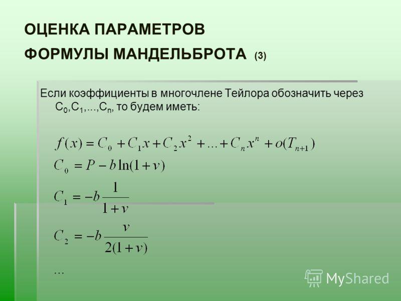 ОЦЕНКА ПАРАМЕТРОВ ФОРМУЛЫ МАНДЕЛЬБРОТА (3) Если коэффициенты в многочлене Тейлора обозначить через С 0,C 1,...,C n, то будем иметь: