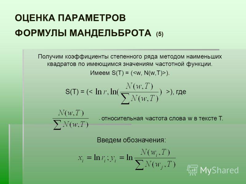 ОЦЕНКА ПАРАМЕТРОВ ФОРМУЛЫ МАНДЕЛЬБРОТА (5) Получим коэффициенты степенного ряда методом наименьших квадратов по имеющимся значениям частотной функции. Имеем S(T) = ( ). S(T) = (), где - относительная частота слова w в тексте T. Введем обозначения: