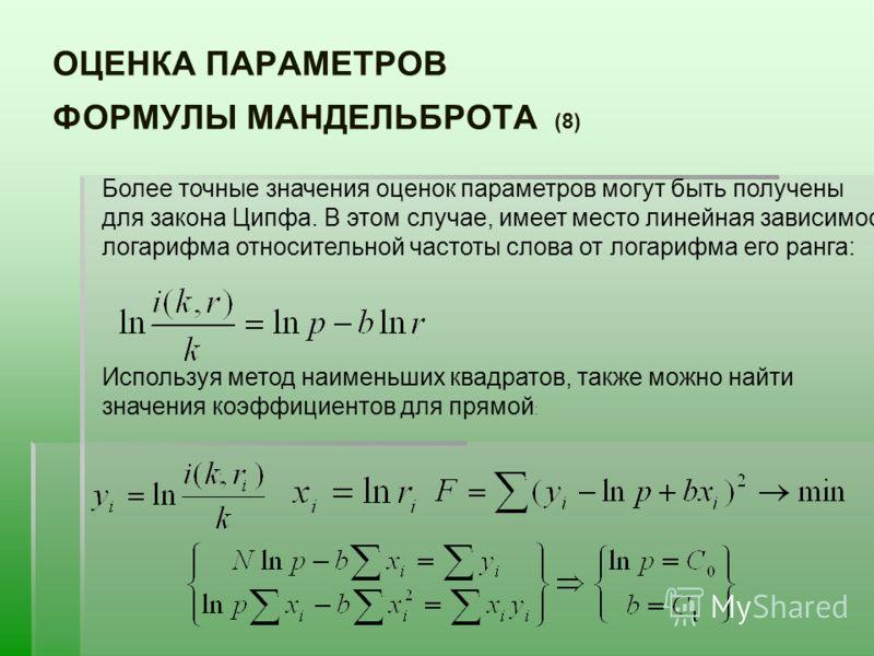 ОЦЕНКА ПАРАМЕТРОВ ФОРМУЛЫ МАНДЕЛЬБРОТА (8) Более точные значения оценок параметров могут быть получены для закона Ципфа. В этом случае, имеет место линейная зависимость логарифма относительной частоты слова от логарифма его ранга: Используя метод наи