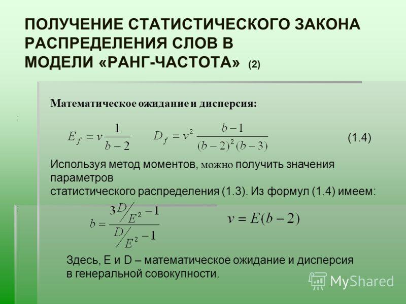 ПОЛУЧЕНИЕ СТАТИСТИЧЕСКОГО ЗАКОНА РАСПРЕДЕЛЕНИЯ СЛОВ В МОДЕЛИ «РАНГ-ЧАСТОТА» (2) Математическое ожидание и дисперсия: ; Используя метод моментов, можно получить значения параметров статистического распределения (1.3). Из формул (1.4) имеем: ; Здесь, E
