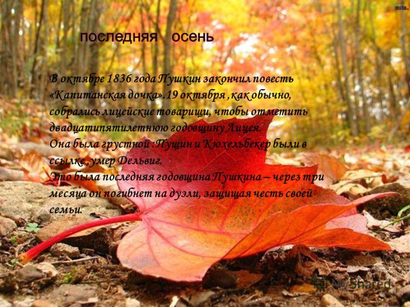 В октябре 1836 года Пушкин закончил повесть «Капитанская дочка».19 октября,как обычно, собрались лицейские товарищи, чтобы отметить двадцатипятилетнюю годовщину Лицея. Она была грустной :Пущин и Кюхельбекер были в ссылке,умер Дельвиг. Это была послед
