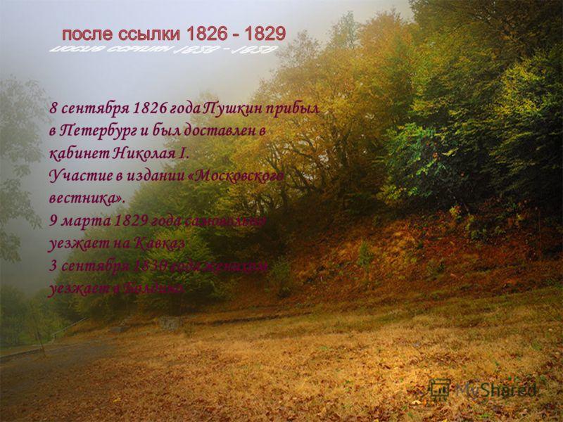 8 сентября 1826 года Пушкин прибыл в Петербург и был доставлен в кабинет Николая I. Участие в издании «Московского вестника». 9 марта 1829 года самовольно уезжает на Кавказ 3 сентября 1830 года женихом уезжает в Болдино.