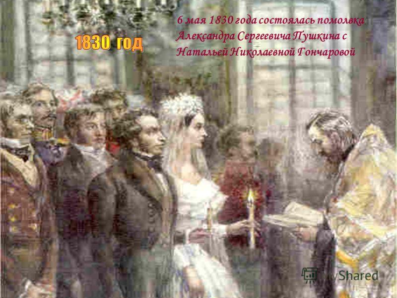 6 мая 1830 года состоялась помолвка Александра Сергеевича Пушкина с Натальей Николаевной Гончаровой
