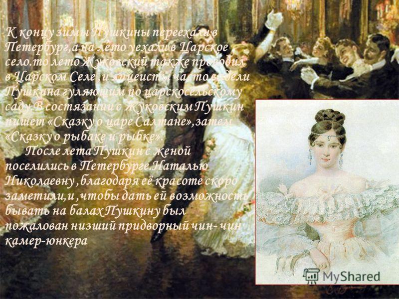 К концу зимы Пушкины переехали в Петербург,а на лето уехали в Царское село.то лето Жуковский также проводил в Царском Селе,и лицеисты часто видели Пушкина гуляющим по царскосельскому саду.В состязании с Жуковским Пушкин пишет «Сказку о царе Салтане»,