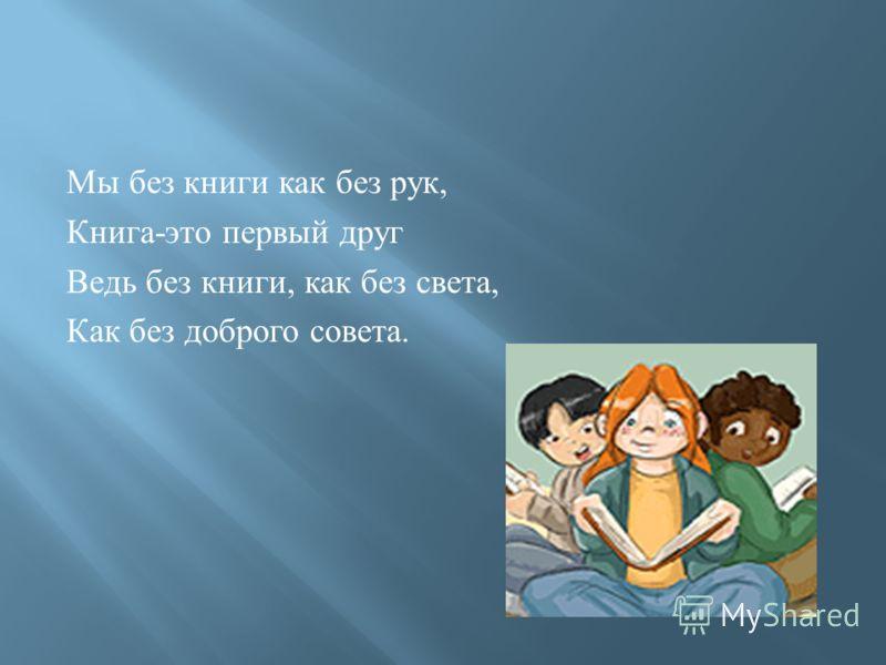 Мы без книги как без рук, Книга-это первый друг Ведь без книги, как без света, Как без доброго совета.