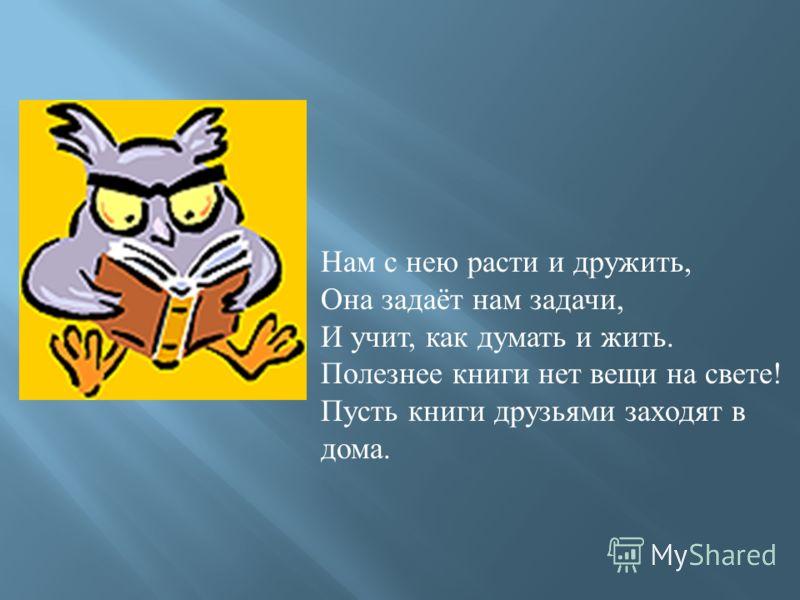 Нам с нею расти и дружить, Она задаёт нам задачи, И учит, как думать и жить. Полезнее книги нет вещи на свете! Пусть книги друзьями заходят в дома.
