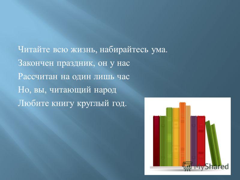 Читайте всю жизнь, набирайтесь ума. Закончен праздник, он у нас Рассчитан на один лишь час Но, вы, читающий народ Любите книгу круглый год.