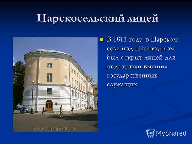 Царскосельский лицей Царскосельский лицей В 1811 году в Царском селе под Петербургом был открыт лицей для подготовки высших государственных служащих.