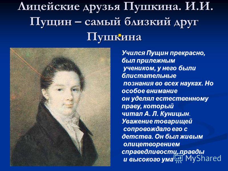 Лицейские друзья Пушкина. И.И. Пущин – самый близкий друг Пушкина Лицейские друзья Пушкина. И.И. Пущин – самый близкий друг Пушкина Учился Пущин прекрасно, был прилежным учеником, у него были блистательные познания во всех науках. Но особое внимание
