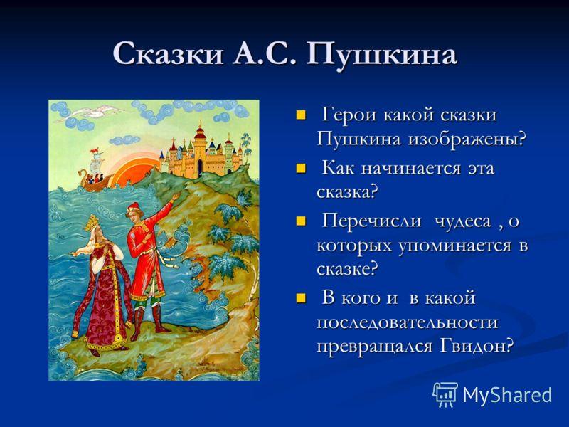 Сказки А.С. Пушкина Герои какой сказки Пушкина изображены? Как начинается эта сказка? Перечисли чудеса, о которых упоминается в сказке? В кого и в какой последовательности превращался Гвидон?